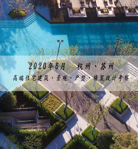 2020年6月杭州、苏州-高端住宅建筑、景观、户型、精装设计考察